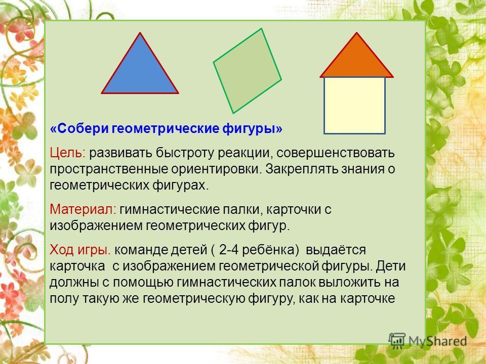 «Собери геометрические фигуры» Цель: развивать быстроту реакции, совершенствовать пространственные ориентировки. Закреплять знания о геометрических фигурах. Материал: гимнастические палки, карточки с изображением геометрических фигур. Ход игры. коман