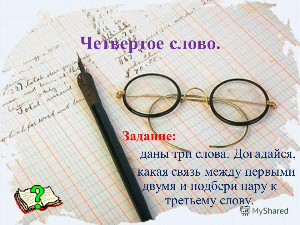 Четвертое слово. Задание: даны три слова. Догадайся, какая связь между первыми двумя и подбери пару к третьему слову.