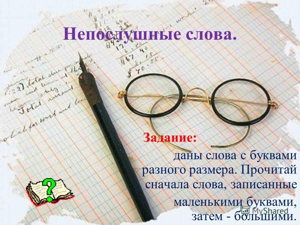 Непослушные слова. Задание: даны слова с буквами разного размера. Прочитай сначала слова, записанные маленькими буквами, затем - большими.