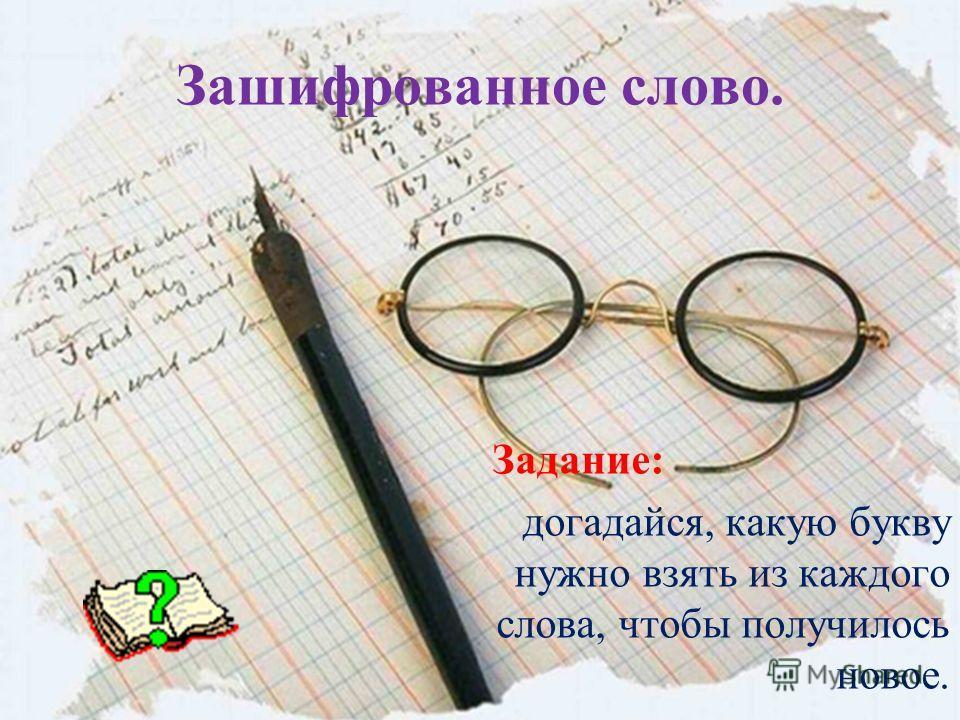 Зашифрованное слово. Задание: догадайся, какую букву нужно взять из каждого слова, чтобы получилось новое.