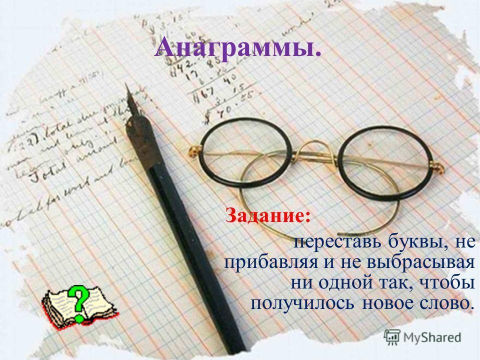 Анаграммы. Задание: переставь буквы, не прибавляя и не выбрасывая ни одной так, чтобы получилось новое слово.