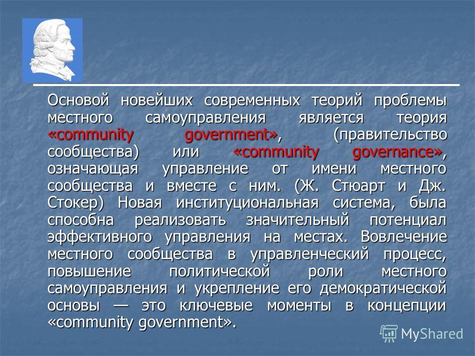 Основой новейших современных теорий проблемы местного самоуправления является теория «community government», (правительство сообщества) или «community governance», означающая управление от имени местного сообщества и вместе с ним. (Ж. Стюарт и Дж. Ст