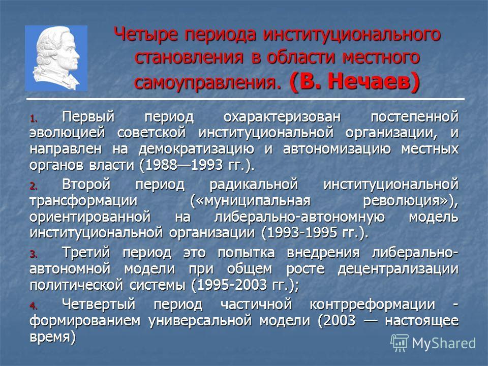 Четыре периода институционального становления в области местного самоуправления. (В. Нечаев) 1. Первый период охарактеризован постепенной эволюцией советской институциональной организации, и направлен на демократизацию и автономизацию местных органов