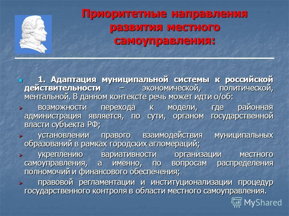 Приоритетные направления развития местного самоуправления: 1. Адаптация муниципальной системы к российской действительности – экономической, политической, ментальной. В данном контексте речь может идти о/об: 1. Адаптация муниципальной системы к росси