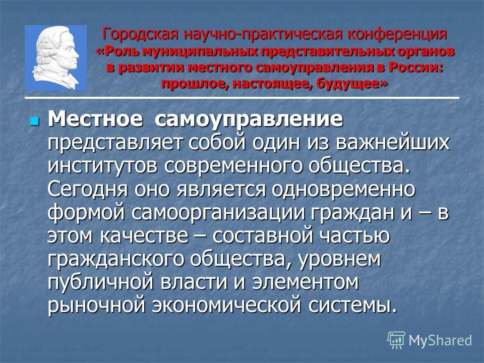 Городская научно-практическая конференция «Роль муниципальных представительных органов в развитии местного самоуправления в России: прошлое, настоящее, будущее» Местное самоуправление представляет собой один из важнейших институтов современного общес