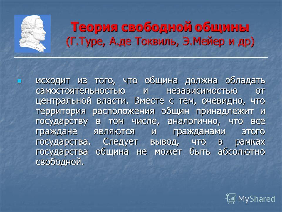 Теория свободной общины (Г.Туре, А.де Токвиль, Э.Мейер и др) исходит из того, что община должна обладать самостоятельностью и независимостью от центральной власти. Вместе с тем, очевидно, что территория расположения общин принадлежит и государству в