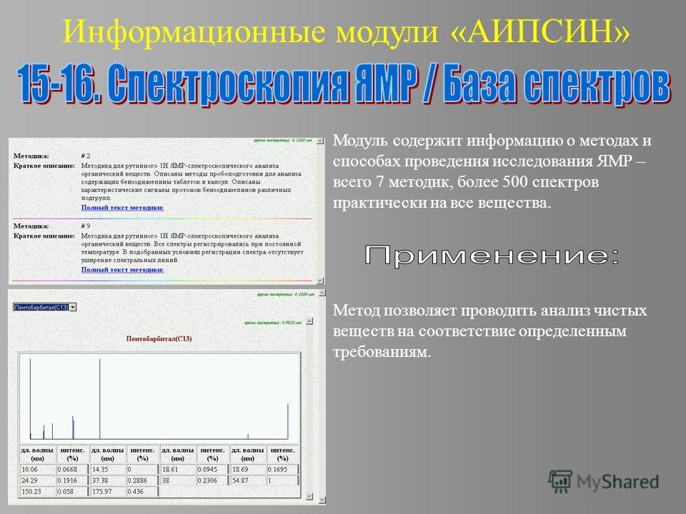 Информационные модули «АИПСИН» Модуль содержит информацию о методах и способах проведения исследования ЯМР – всего 7 методик, более 500 спектров практически на все вещества. Метод позволяет проводить анализ чистых веществ на соответствие определенным