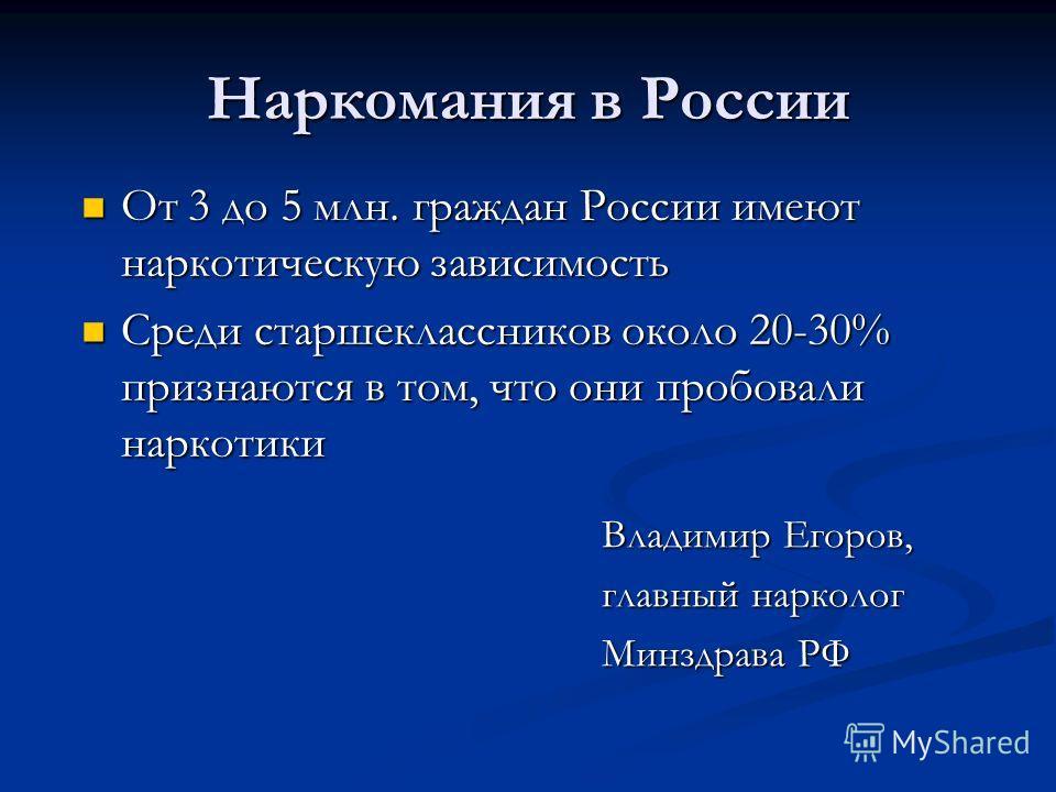 Наркомания в России Владимир Егоров, главный нарколог Минздрава РФ От 3 до 5 млн. граждан России имеют наркотическую зависимость От 3 до 5 млн. граждан России имеют наркотическую зависимость Среди старшеклассников около 20-30% признаются в том, что о