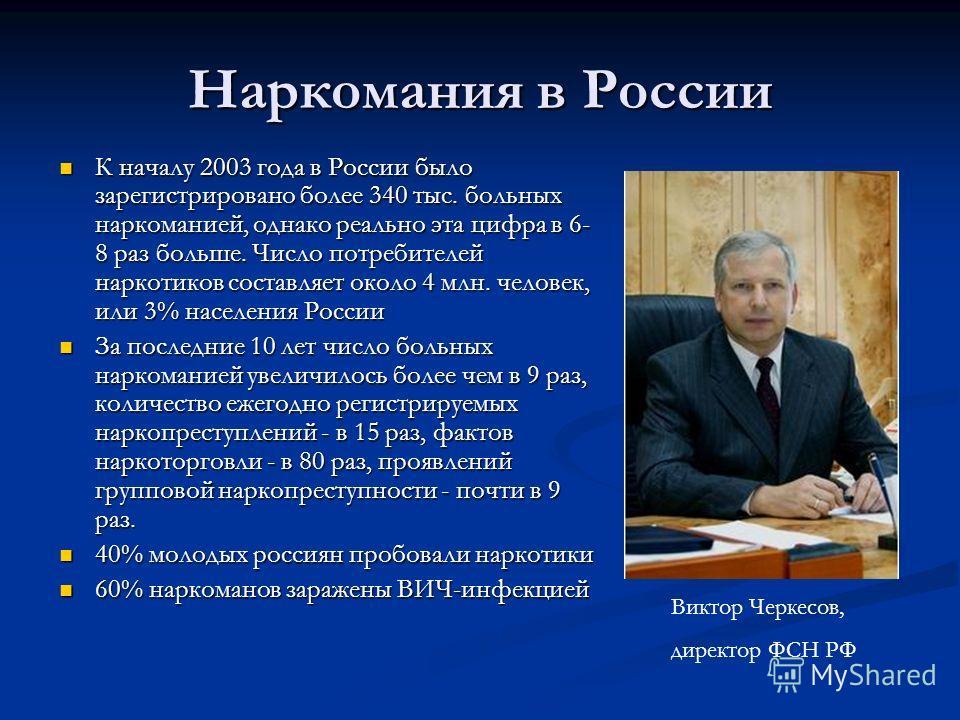 К началу 2003 года в России было зарегистрировано более 340 тыс. больных наркоманией, однако реально эта цифра в 6- 8 раз больше. Число потребителей наркотиков составляет около 4 млн. человек, или 3% населения России К началу 2003 года в России было