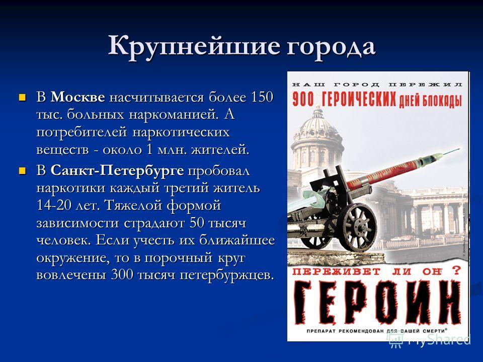 Крупнейшие города В Москве насчитывается более 150 тыс. больных наркоманией. А потребителей наркотических веществ - около 1 млн. жителей. В Москве насчитывается более 150 тыс. больных наркоманией. А потребителей наркотических веществ - около 1 млн. ж