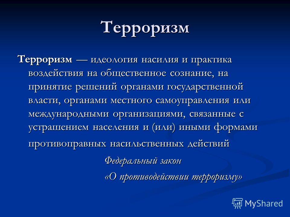 Терроризм Терроризм идеология насилия и практика воздействия на общественное сознание, на принятие решений органами государственной власти, органами местного самоуправления или международными организациями, связанные с устрашением населения и (или) и