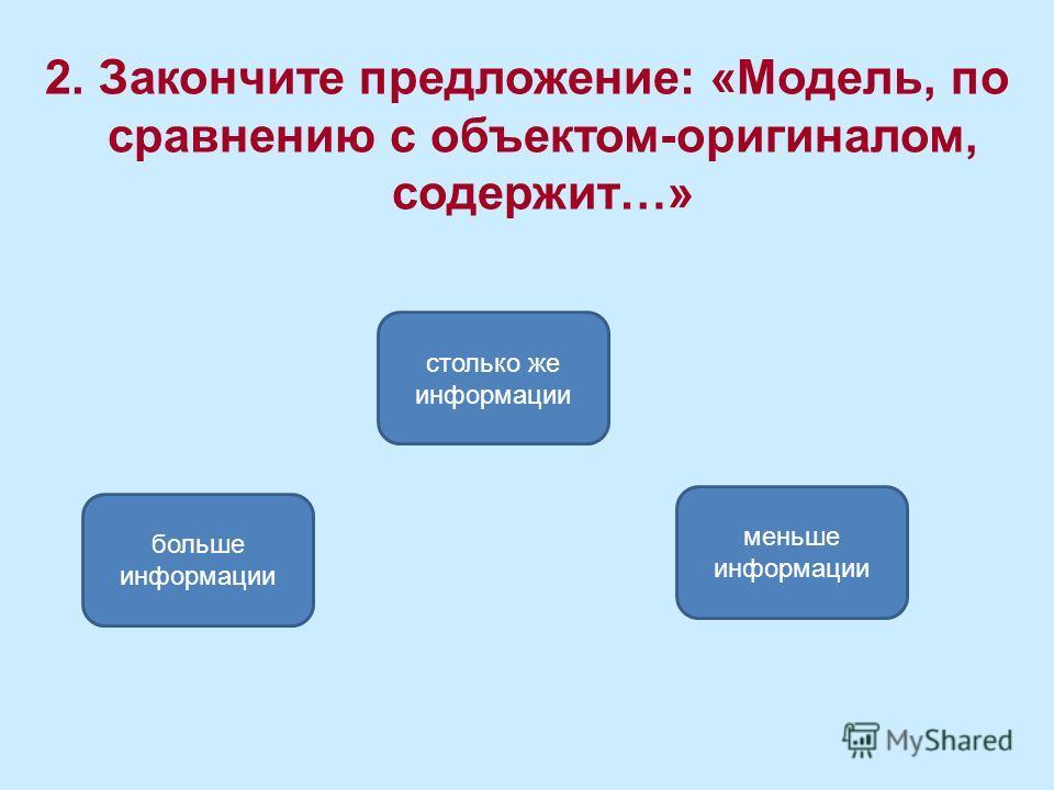 меньше информации больше информации столько же информации 2. Закончите предложение: «Модель, по сравнению с объектом-оригиналом, содержит…»