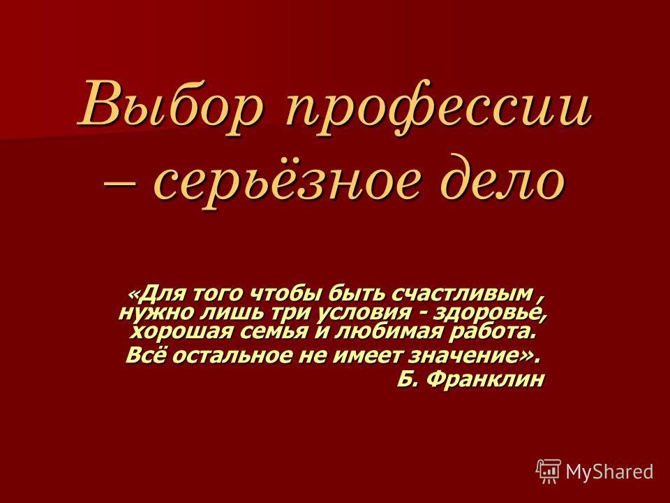Выбор профессии – серьёзное дело « Для того чтобы быть счастливым, нужно лишь три условия - здоровье, хорошая семья и любимая работа. « Для того чтобы быть счастливым, нужно лишь три условия - здоровье, хорошая семья и любимая работа. Всё остальное н