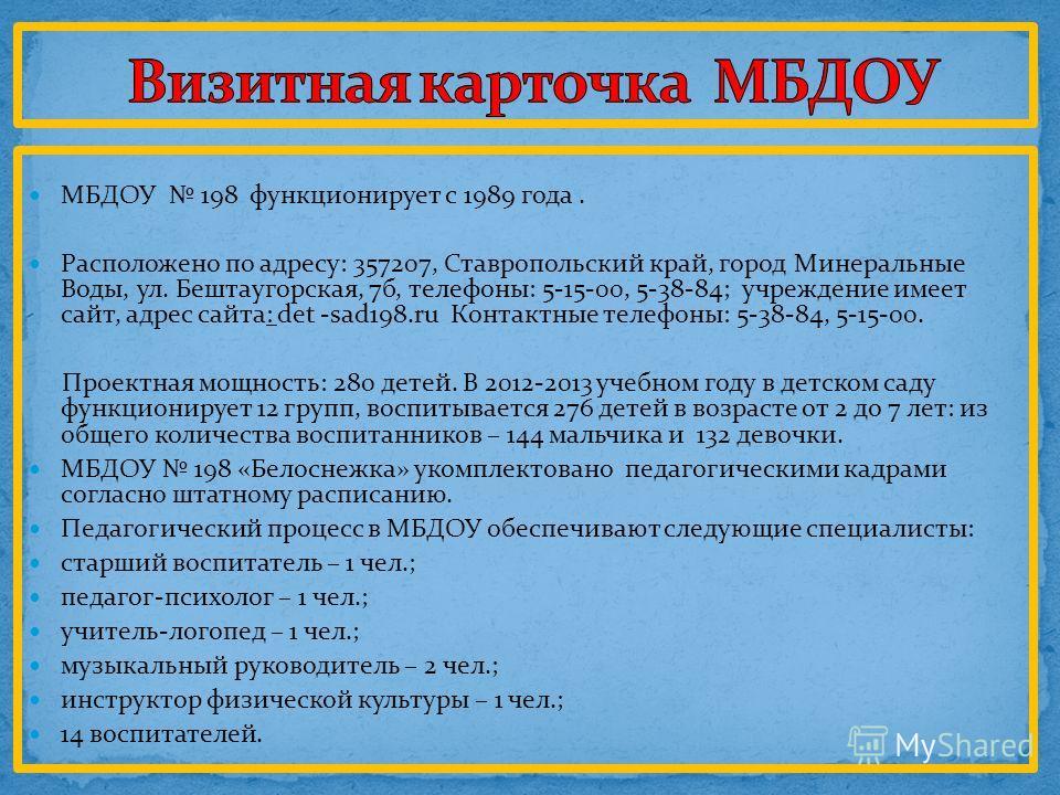 МБДОУ 198 функционирует с 1989 года. Расположено по адресу: 357207, Ставропольский край, город Минеральные Воды, ул. Бештаугорская, 7б, телефоны: 5-15-00, 5-38-84; учреждение имеет сайт, адрес сайта: det -sad198.ru Контактные телефоны: 5-38-84, 5-15-