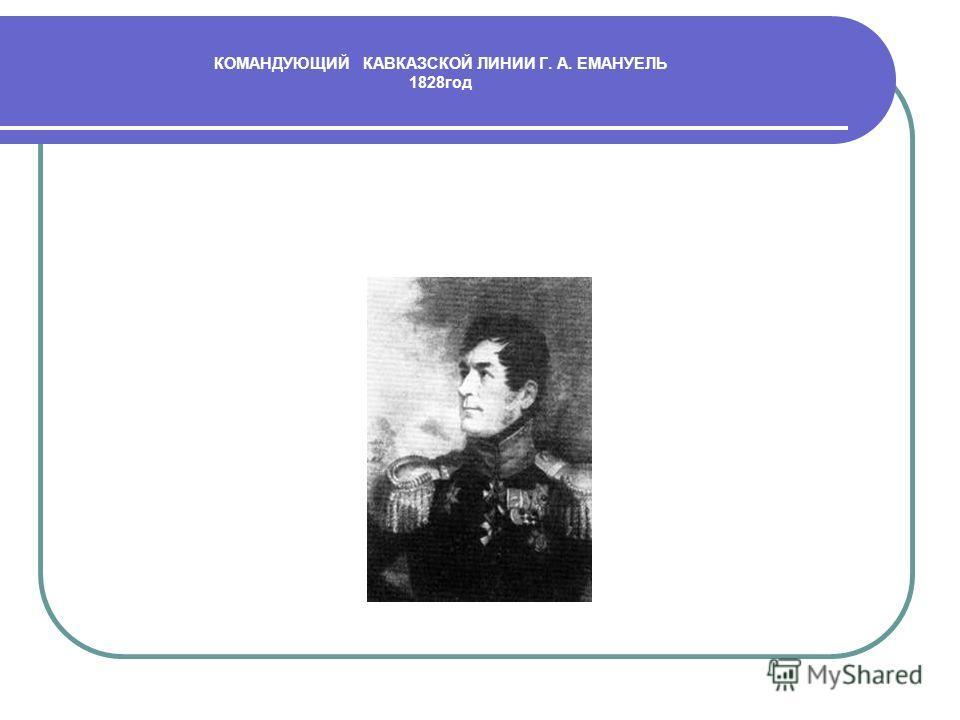 КОМАНДУЮЩИЙ КАВКАЗСКОЙ ЛИНИИ Г. А. ЕМАНУЕЛЬ 1828год