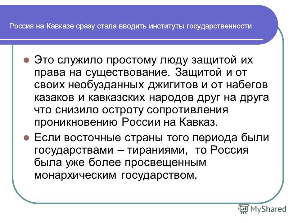 Россия на Кавказе сразу стала вводить институты государственности Это служило простому люду защитой их права на существование. Защитой и от своих необузданных джигитов и от набегов казаков и кавказских народов друг на друга что снизило остроту сопрот