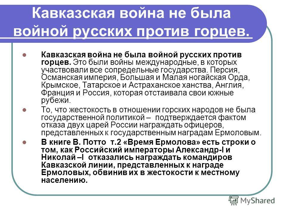 Кавказская война не была войной русских против горцев. Кавказская война не была войной русских против горцев. Это были войны международные, в которых участвовали все сопредельные государства. Персия, Османская империя, Большая и Малая ногайская Орда,