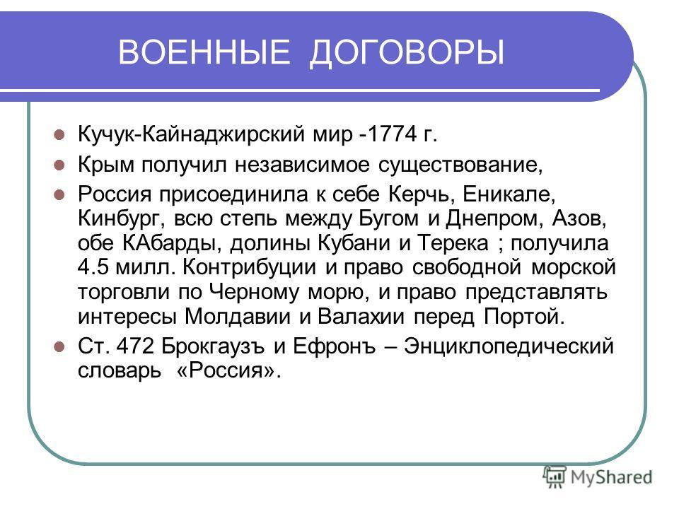 ВОЕННЫЕ ДОГОВОРЫ Кучук-Кайнаджирский мир -1774 г. Крым получил независимое существование, Россия присоединила к себе Керчь, Еникале, Кинбург, всю степь между Бугом и Днепром, Азов, обе КАбарды, долины Кубани и Терека ; получила 4.5 милл. Контрибуции