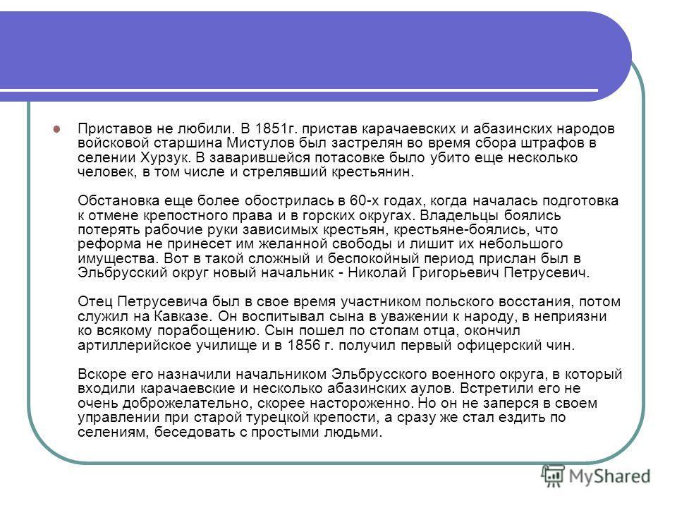 Приставов не любили. В 1851г. пристав карачаевских и абазинских народов войсковой старшина Мистулов был застрелян во время сбора штрафов в селении Хурзук. В заварившейся потасовке было убито еще несколько человек, в том числе и стрелявший крестьянин.