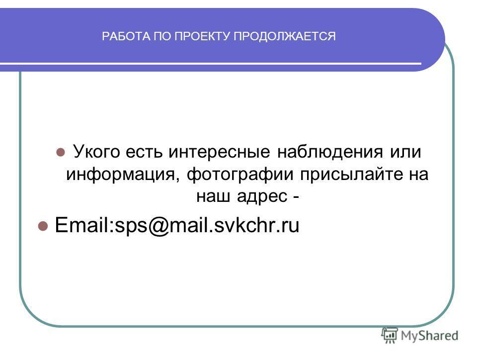 РАБОТА ПО ПРОЕКТУ ПРОДОЛЖАЕТСЯ Укого есть интересные наблюдения или информация, фотографии присылайте на наш адрес - Email:sps@mail.svkchr.ru