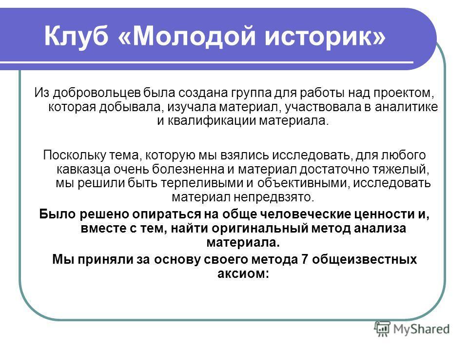 Клуб «Молодой историк» Из добровольцев была создана группа для работы над проектом, которая добывала, изучала материал, участвовала в аналитике и квалификации материала. Поскольку тема, которую мы взялись исследовать, для любого кавказца очень болезн