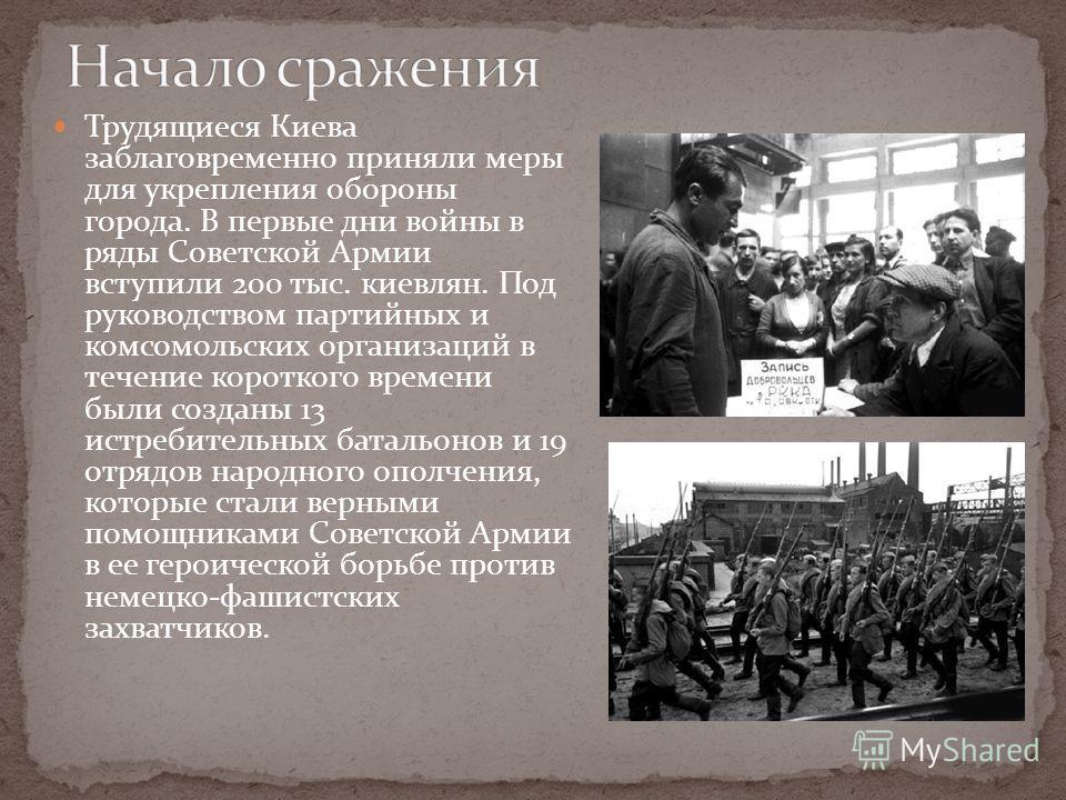 Трудящиеся Киева заблаговременно приняли меры для укрепления обороны города. В первые дни войны в ряды Советской Армии вступили 200 тыс. киевлян. Под руководством партийных и комсомольских организаций в течение короткого времени были созданы 13 истре