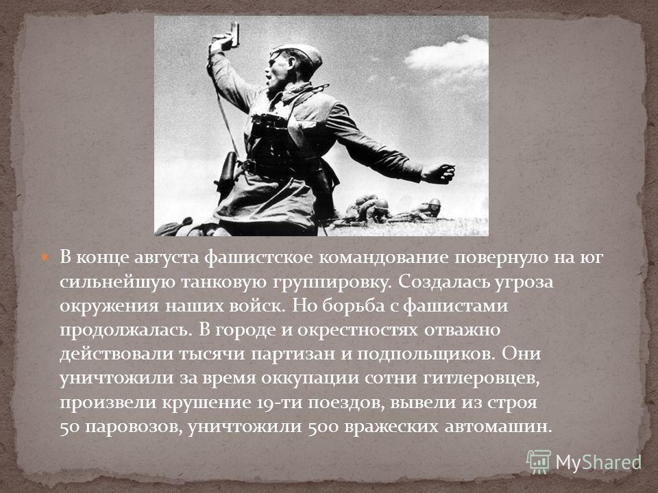В конце августа фашистское командование повернуло на юг сильнейшую танковую группировку. Создалась угроза окружения наших войск. Но борьба с фашистами продолжалась. В городе и окрестностях отважно действовали тысячи партизан и подпольщиков. Они уничт