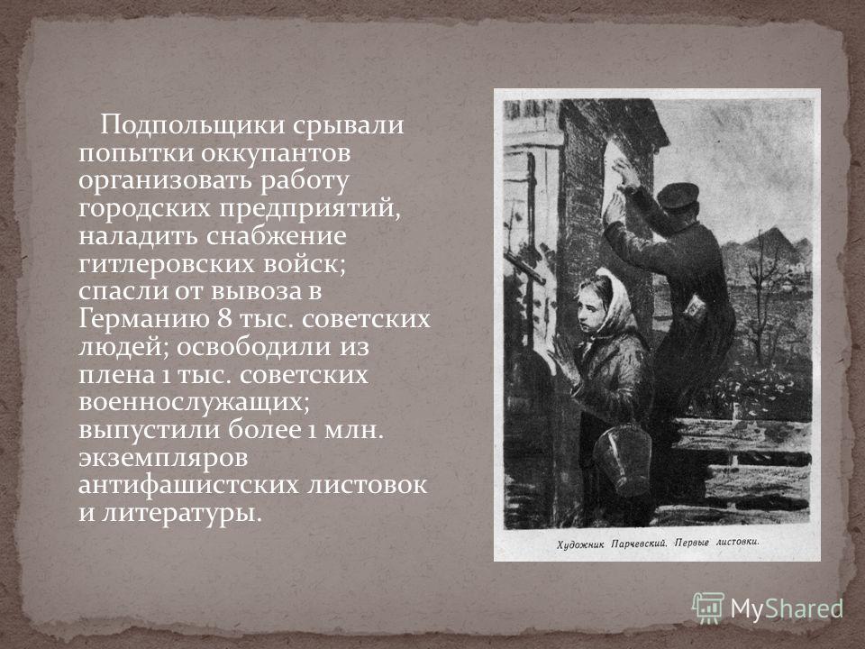 Подпольщики срывали попытки оккупантов организовать работу городских предприятий, наладить снабжение гитлеровских войск; спасли от вывоза в Германию 8 тыс. советских людей; освободили из плена 1 тыс. советских военнослужащих; выпустили более 1 млн. э