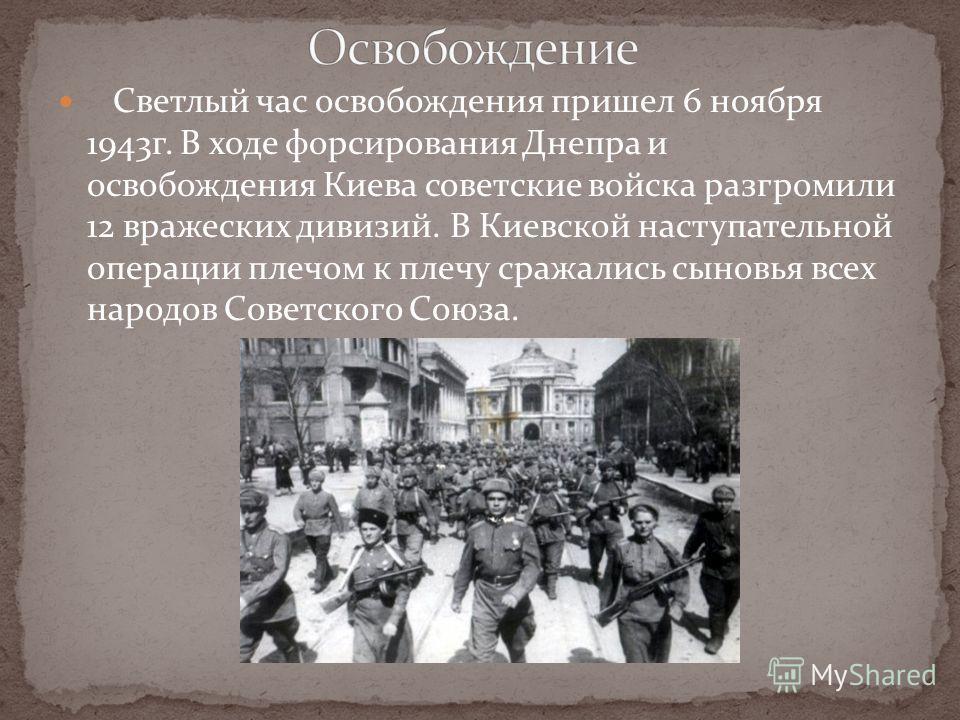 Светлый час освобождения пришел 6 ноября 1943г. В ходе форсирования Днепра и освобождения Киева советские войска разгромили 12 вражеских дивизий. В Киевской наступательной операции плечом к плечу сражались сыновья всех народов Советского Союза.