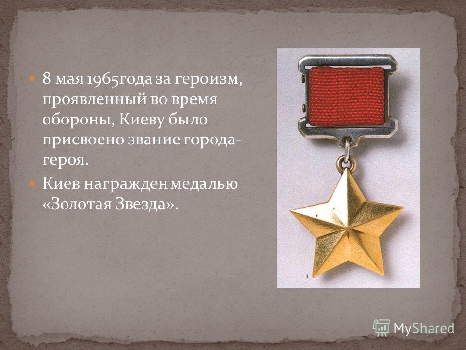 8 мая 1965года за героизм, проявленный во время обороны, Киеву было присвоено звание города- героя. Киев награжден медалью «Золотая Звезда».