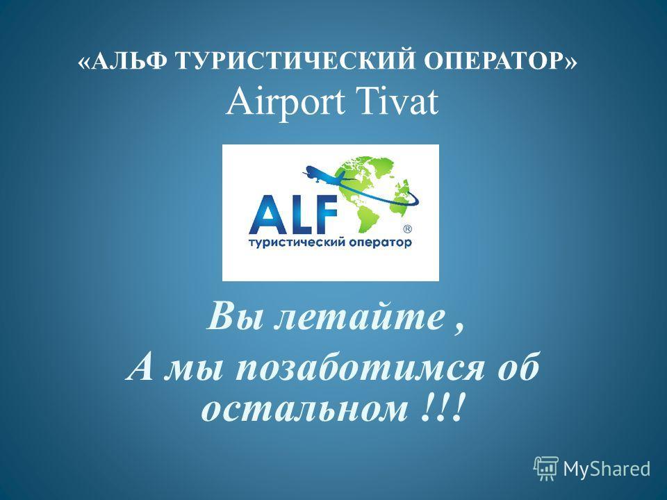 «АЛЬФ ТУРИСТИЧЕСКИЙ ОПЕРАТОР» Airport Tivat Вы летайте, А мы позаботимся об остальном !!!