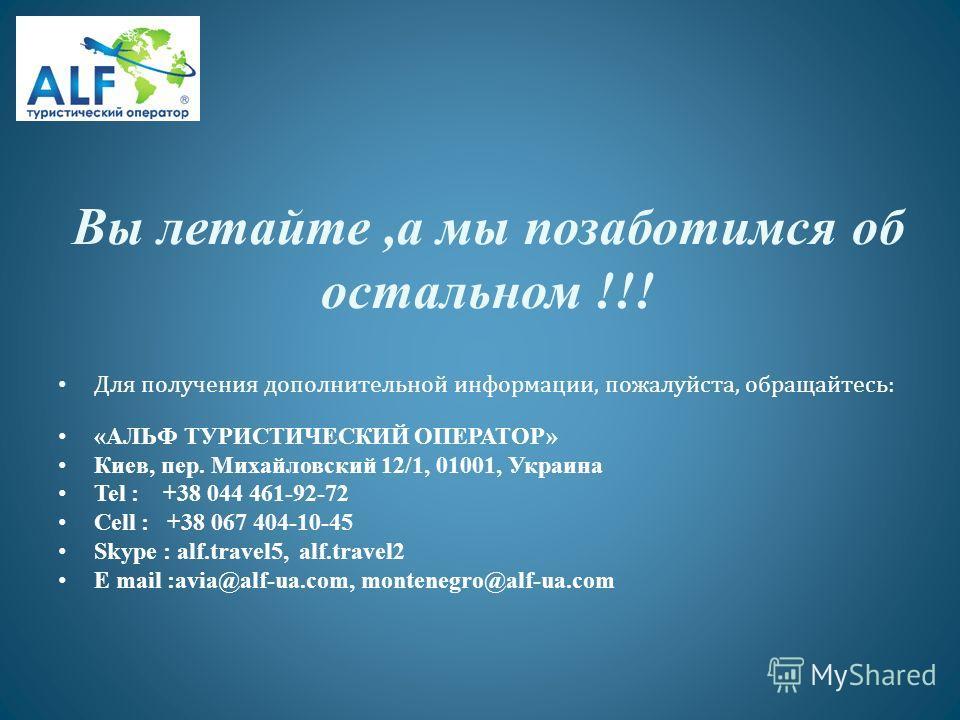 Вы летайте,а мы позаботимся об остальном !!! Для получения дополнительной информации, пожалуйста, обращайтесь: «АЛЬФ ТУРИСТИЧЕСКИЙ ОПЕРАТОР» Киев, пер. Михайловский 12/1, 01001, Украина Tel : +38 044 461-92-72 Cell : +38 067 404-10-45 Skype : alf.tra