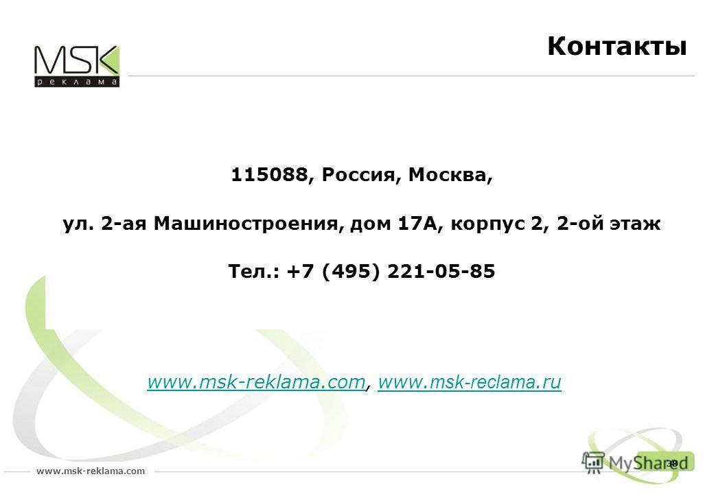 www.msk-reklama.com 38 Контакты 115088, Россия, Москва, ул. 2-ая Машиностроения, дом 17А, корпус 2, 2-ой этаж Тел.: +7 (495) 221-05-85 www.msk-reklama.comwww.msk-reklama.com, www. msk-reclama.ruwww. msk-reclama.ru