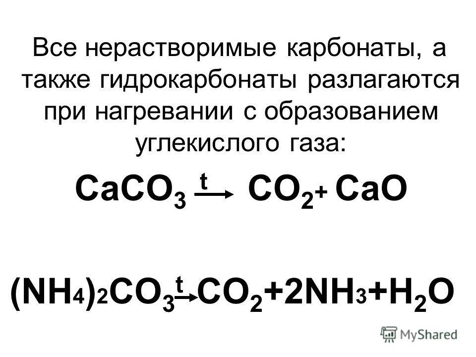 Все нерастворимые карбонаты, а также гидрокарбонаты разлагаются при нагревании с образованием углекислого газа: CaCO 3 t CO 2 + CaO (NH 4 ) 2 CO 3 t CO 2 +2NH 3 +H 2 O