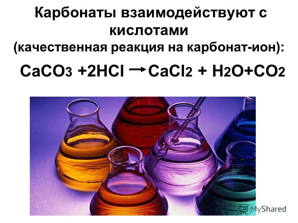 Карбонаты взаимодействуют с кислотами (качественная реакция на карбонат-ион): СaCO 3 +2HCl CaCl 2 + H 2 O+CO 2