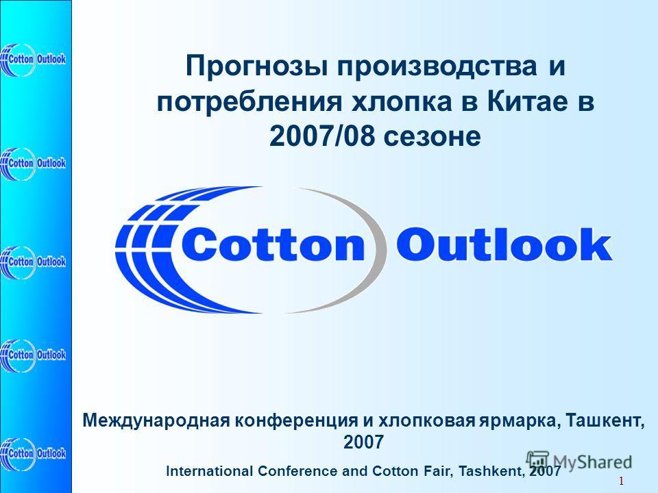 1 Прогнозы производства и потребления хлопка в Китае в 2007/08 сезоне Международная конференция и хлопковая ярмарка, Ташкент, 2007 International Conference and Cotton Fair, Tashkent, 2007