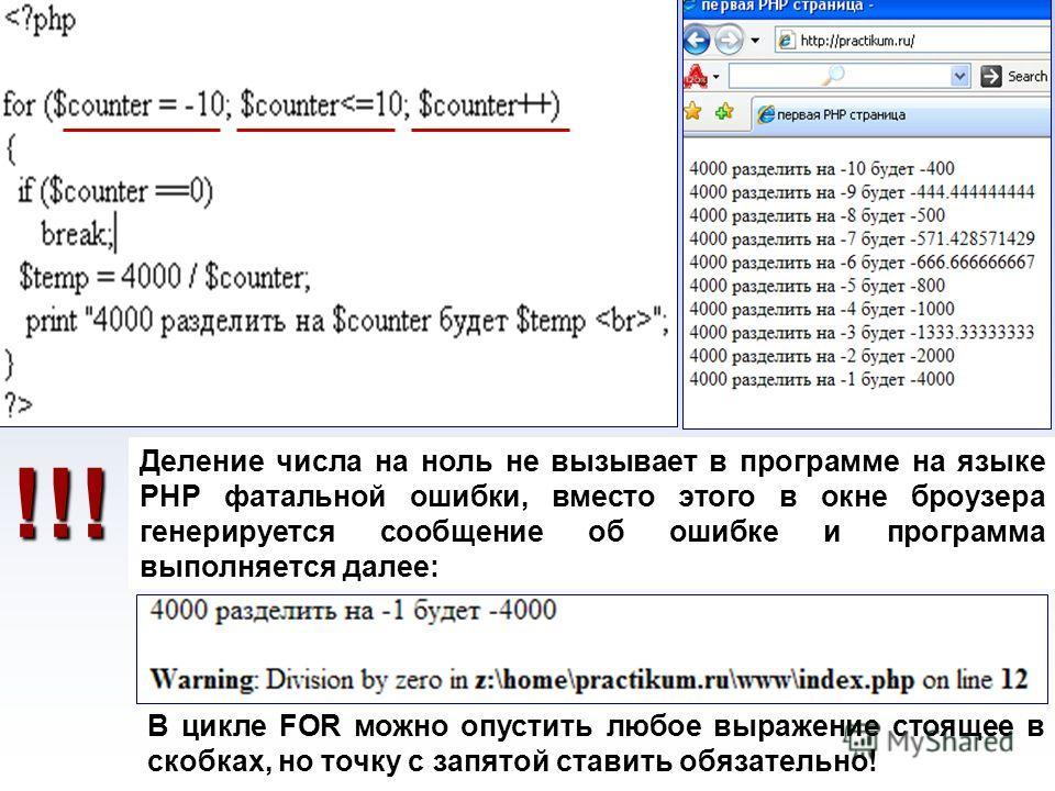 ? Деление числа на ноль не вызывает в программе на языке PHP фатальной ошибки, вместо этого в окне броузера генерируется сообщение об ошибке и программа выполняется далее: В цикле FOR можно опустить любое выражение стоящее в скобках, но точку с запят
