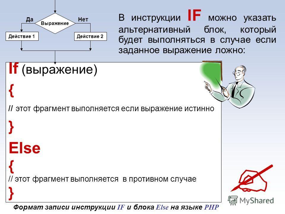 If (выражение) { // этот фрагмент выполняется если выражение истинно } Else { // этот фрагмент выполняется в противном случае } В инструкции IF можно указать альтернативный блок, который будет выполняться в случае если заданное выражение ложно: Выраж