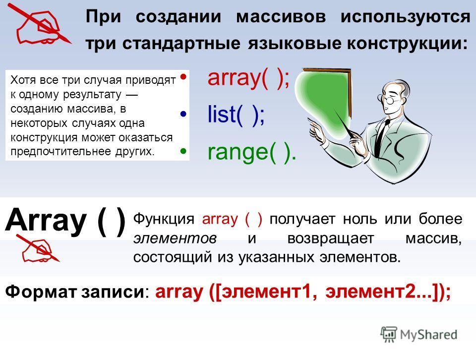 Хотя все три случая приводят к одному результату созданию массива, в некоторых случаях одна конструкция может оказаться предпочтительнее других. При создании массивов используются три стандартные языковые конструкции: аrrау( ); list( ); range( ). Arr