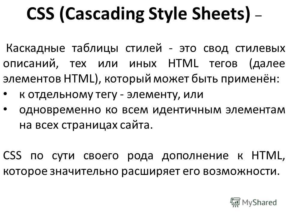 CSS (Cascading Style Sheets) – Каскадные таблицы стилей - это свод стилевых описаний, тех или иных HTML тегов (далее элементов HTML), который может быть применён: к отдельному тегу - элементу, или одновременно ко всем идентичным элементам на всех стр