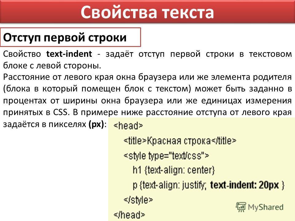 Свойства текста Отступ первой строки Свойство text-indent - задаёт отступ первой строки в текстовом блоке с левой стороны. Расстояние от левого края окна браузера или же элемента родителя (блока в который помещен блок с текстом) может быть заданно в