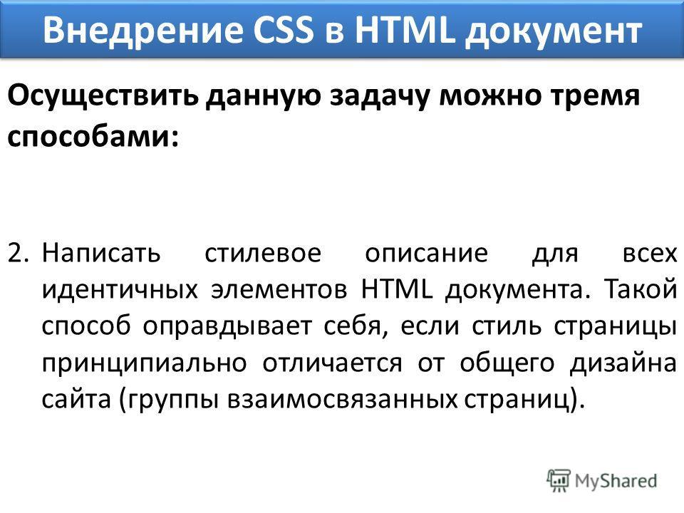 Внедрение CSS в HTML документ Осуществить данную задачу можно тремя способами: 2.Написать стилевое описание для всех идентичных элементов HTML документа. Такой способ оправдывает себя, если стиль страницы принципиально отличается от общего дизайна са
