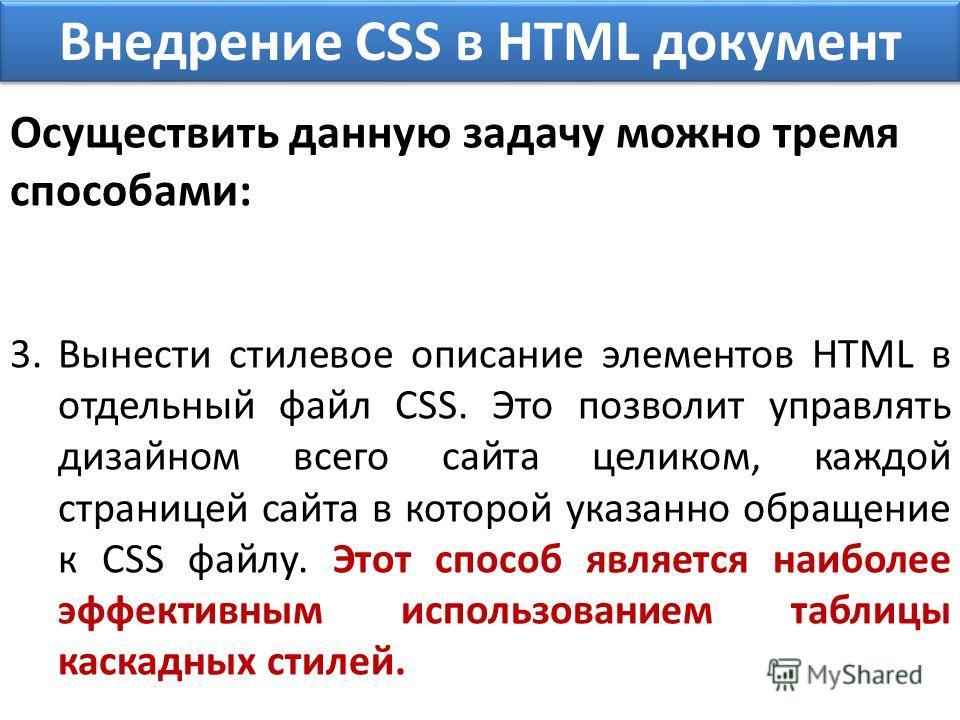 Внедрение CSS в HTML документ Осуществить данную задачу можно тремя способами: 3.Вынести стилевое описание элементов HTML в отдельный файл CSS. Это позволит управлять дизайном всего сайта целиком, каждой страницей сайта в которой указанно обращение к
