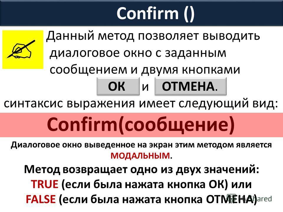 Confirm () Данный метод позволяет выводить диалоговое окно с заданным сообщением и двумя кнопками ОК и ОТМЕНА. синтаксис выражения имеет следующий вид: Confirm(сообщение) Диалоговое окно выведенное на экран этим методом является МОДАЛЬНЫМ. Метод возв