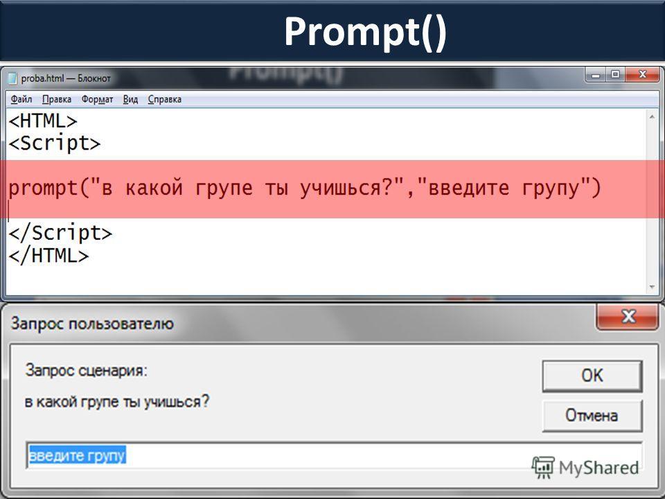 Prompt() Данный метод позволяет выводить диалоговое окно с заданным сообщением и двумя кнопками ОК и ОТМЕНА. Принимает два параметра: сообщение и значение, которое должно появится в текстовом поле ввода данных по умолчанию. Prompt(сообщение, значение