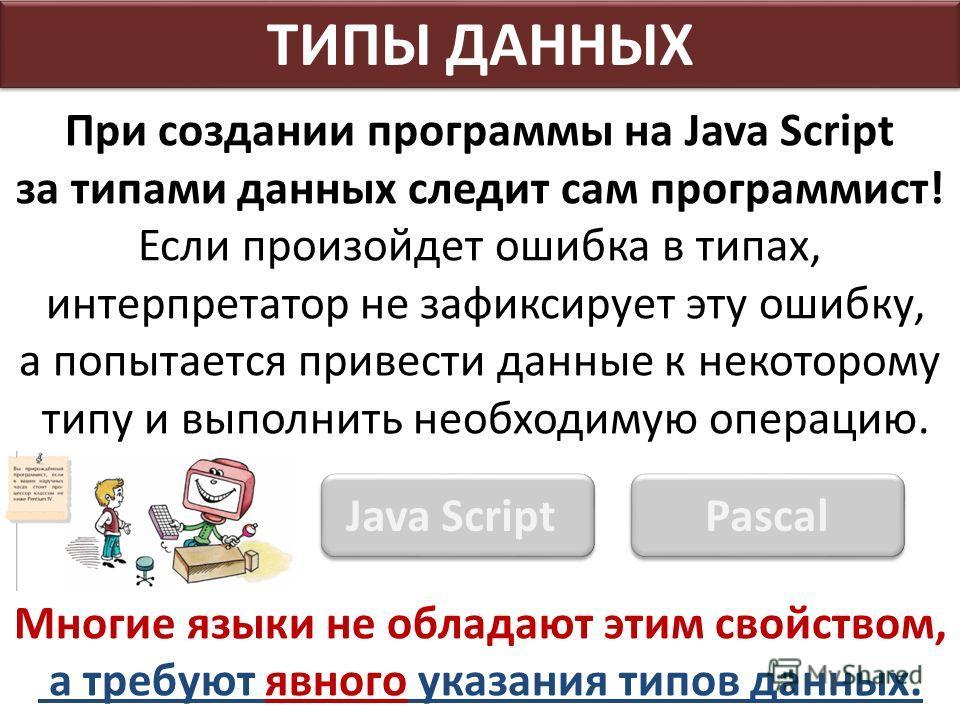 При создании программы на Java Script за типами данных следит сам программист! Если произойдет ошибка в типах, интерпретатор не зафиксирует эту ошибку, а попытается привести данные к некоторому типу и выполнить необходимую операцию. Многие языки не о