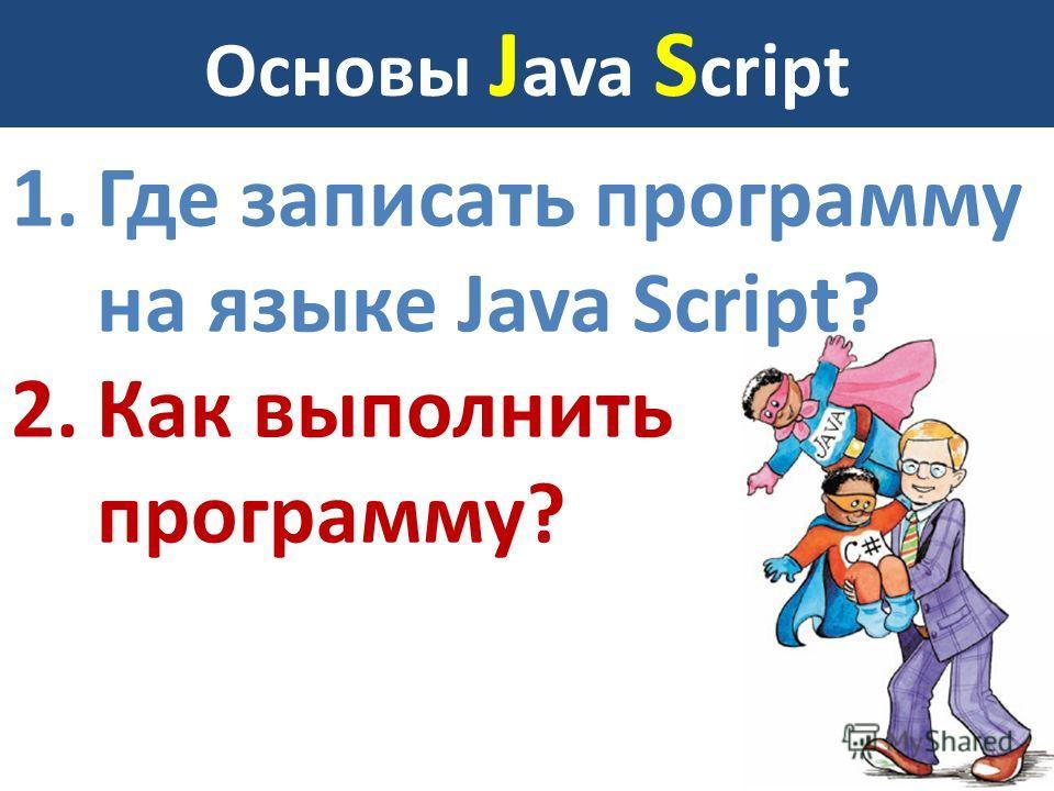 Основы J ava S cript 1.Где записать программу на языке Java Script? 2.Как выполнить программу?