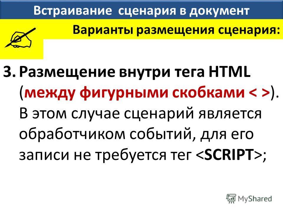 Встраивание сценария в документ Варианты размещения сценария: 3.Размещение внутри тега HTML (между фигурными скобками ). В этом случае сценарий является обработчиком событий, для его записи не требуется тег ;