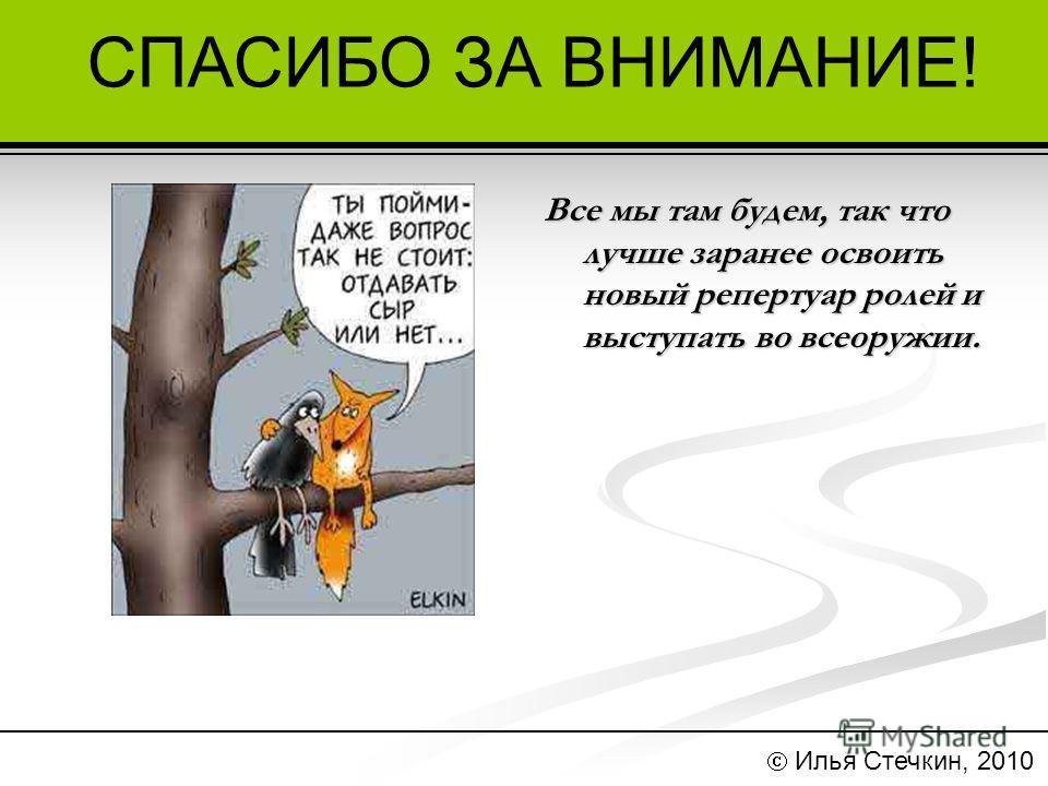 СПАСИБО ЗА ВНИМАНИЕ! Илья Стечкин, 2010 Все мы там будем, так что лучше заранее освоить новый репертуар ролей и выступать во всеоружии.