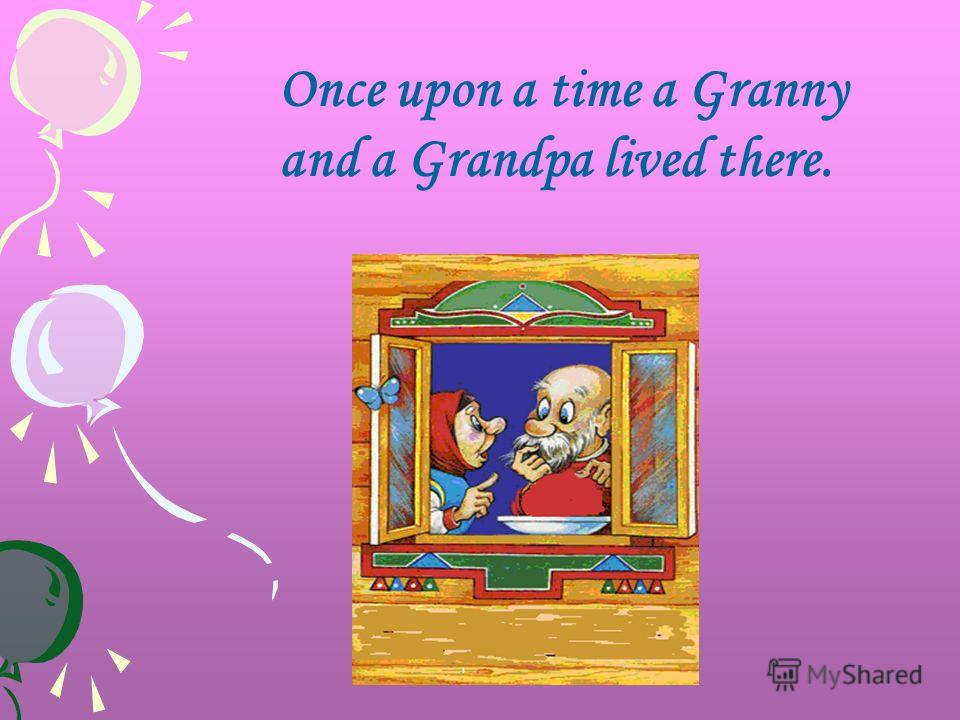 Once upon a time a Granny and a Grandpa lived there.